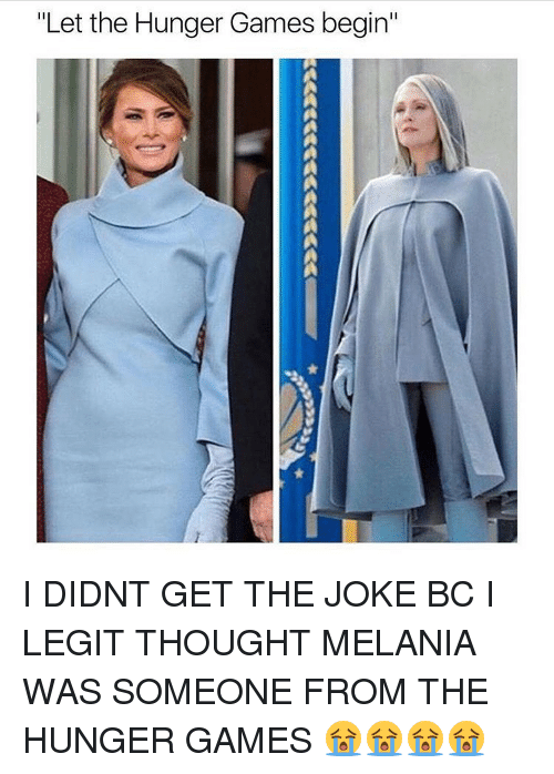 """hunger game: """"Let the Hunger Games begin"""" I DIDNT GET THE JOKE BC I LEGIT THOUGHT MELANIA WAS SOMEONE FROM THE HUNGER GAMES 😭😭😭😭"""