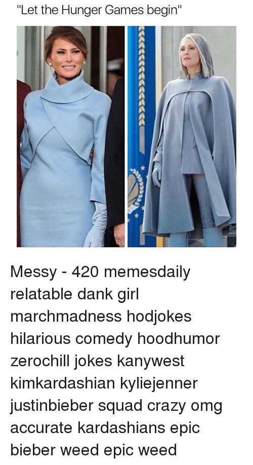hunger game: Let the Hunger Games begin' Messy - 420 memesdaily relatable dank girl marchmadness hodjokes hilarious comedy hoodhumor zerochill jokes kanywest kimkardashian kyliejenner justinbieber squad crazy omg accurate kardashians epic bieber weed epic weed