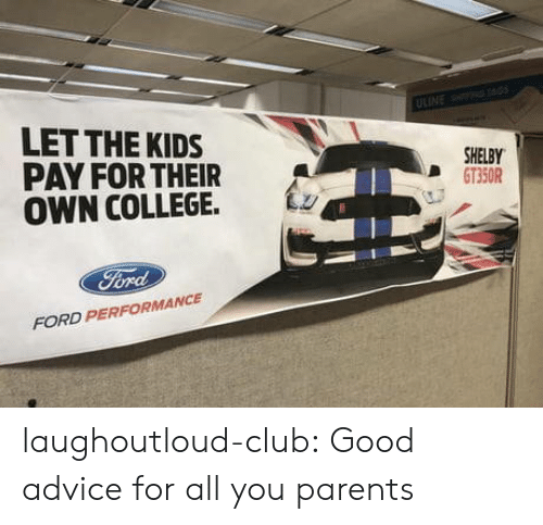 Ford: LET THE KIDS  PAY FOR THEIR  OWN COLLEGE. Lz  SHELBY  D GT350R  FORD PERFORMANCE laughoutloud-club:  Good advice for all you parents