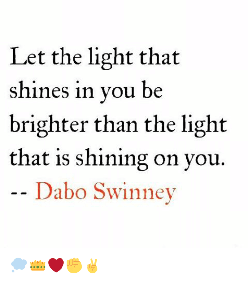 dabo swinney: Let the light that  shines in you be  brighter than the light  that is shining on you.  Dabo Swinney 💭👑❤✊✌