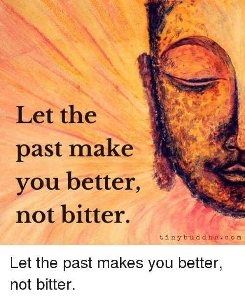 Let The Past Make You Better Not Bitter Tiny B U D D H A C O M Let