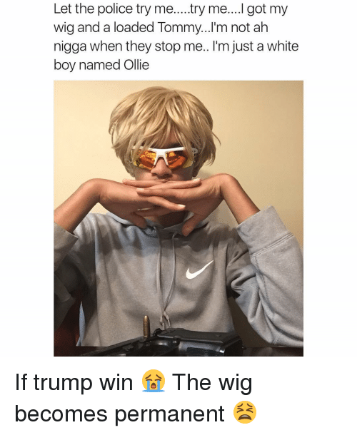 If Trump Wins: Let the police try me....try me....l got my  wig and a loaded Tommy...I'm not ah  nigga when they stop me.. I'm just a white  boy named Ollie If trump win 😭 The wig becomes permanent 😫