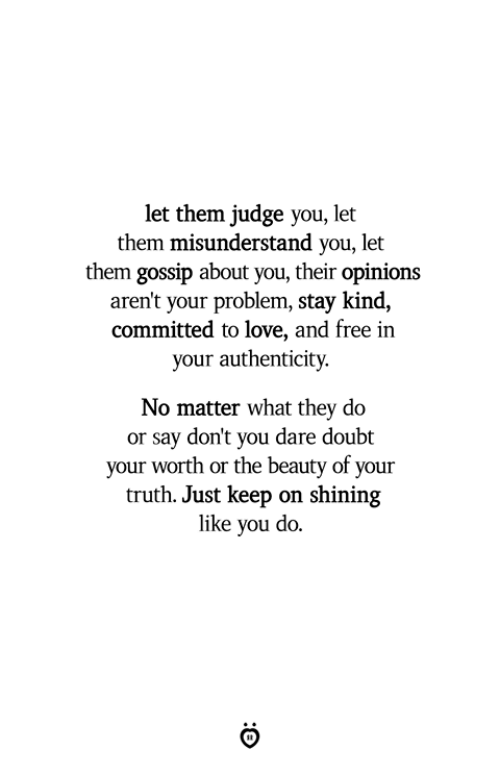 Love, Free, and Doubt: let them judge you, let  them misunderstand you, let  them gossip about you, their opinions  aren't your problem, stay kind,  committed to love, and free in  your authenticity.  No matter what they do  or say don't you dare doubt  your worth or the beauty of your  truth. Just keep on shining  like you do.