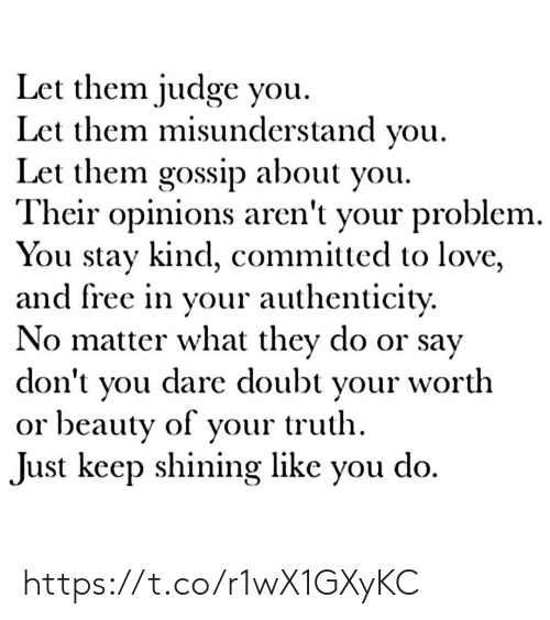 opinions: Let them judge you  Let them misunderstand you  Let them gossip about you.  Their opinions aren't your problem.  You stay kind, committed to love,  and free in your authenticity.  No matter what they do or say  dare doubt  don't  worth  your  you  or beauty of your truth  do  Just keep shining like  you https://t.co/r1wX1GXyKC