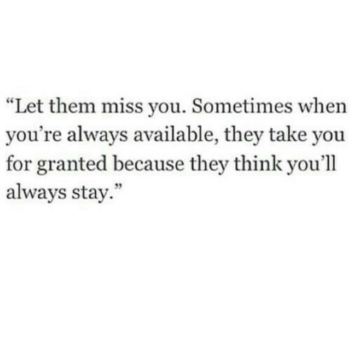 """For Granted: """"Let them miss you. Sometimes when  you're always available, they take you  for granted because they think you'll  always stay.  59"""