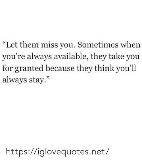 "miss you: ""Let them miss you. Sometimes when  you're always available, they take you  for granted because they think you'll  always stay."" https://iglovequotes.net/"