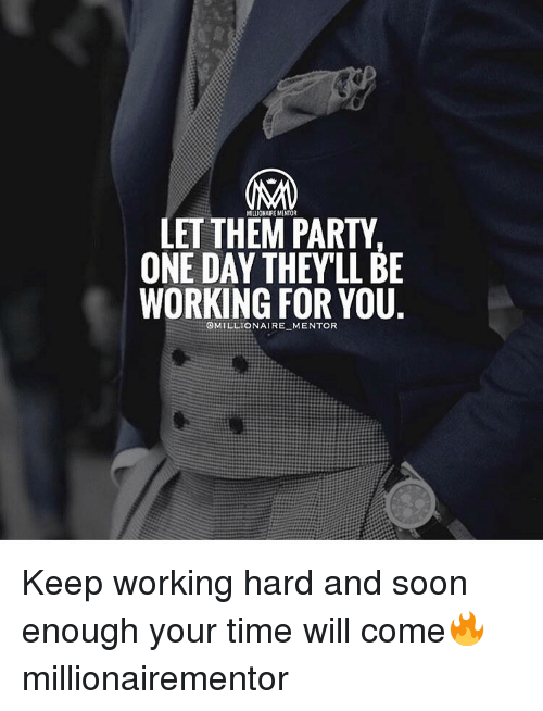 Memes, 🤖, and One Day: LET THEM PARTY  ONE DAY THEYLLBE  WORKING FOR YOU  @MILLIONAIRE MENTOR Keep working hard and soon enough your time will come🔥 millionairementor