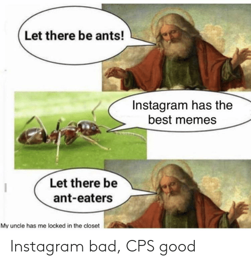 Ants: Let there be ants!  Instagram has the  best memes  Let there be  ant-eaters  My uncle has me locked in the closet Instagram bad, CPS good