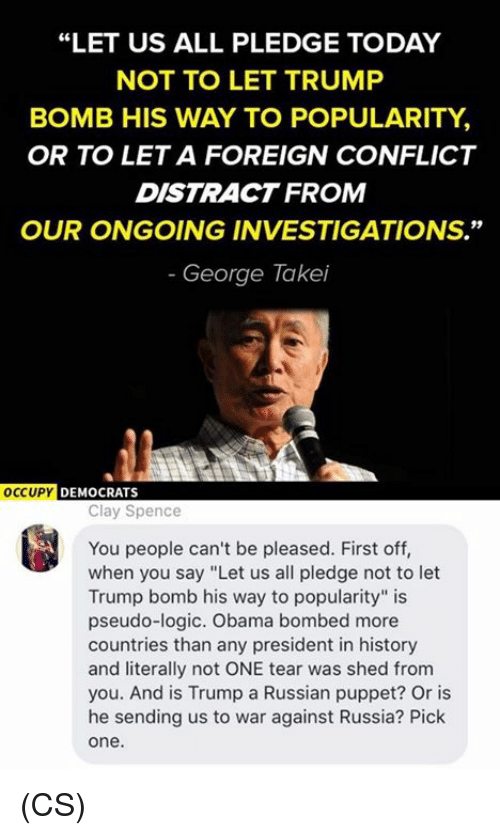 "Logic, Memes, and Obama: ""LET US ALL PLEDGE TODAY  NOT TO LET TRUMP  BOMB HIS WAY TO POPULARITY,  OR TO LETA FOREIGN CONFLICT  DISTRACT FROM  OUR ONGOING INVESTIGATIONS.""  George Takei  OCCUPY  DEMOCRATS  Clay Spence  You people can't be pleased. First off,  when you say ""Let us all pledge not to let  Trump bomb his way to popularity"" is  pseudo-logic. Obama bombed more  countries than any president in history  and literally not ONE tear was shed from  you. And is Trump a Russian puppet? Or is  he sending us to war against Russia? Pick  One (CS)"