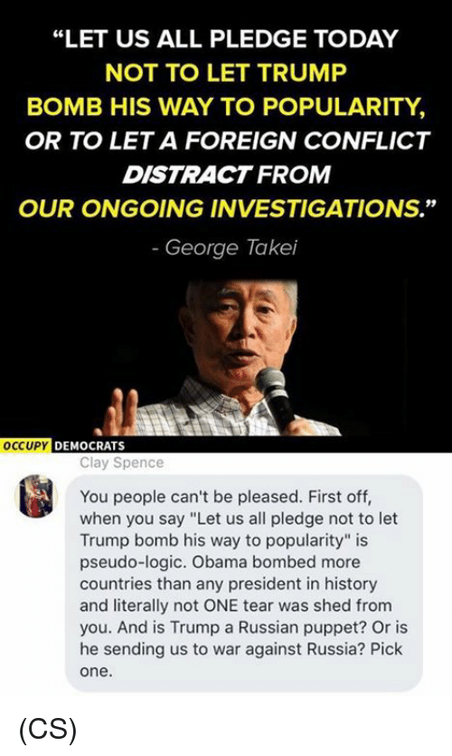 "Logic, Memes, and Obama: ""LET US ALL PLEDGE TODAY  NOT TO LET TRUMP  BOMB HIS WAY TO POPULARITY,  OR TO LET A FOREIGN CONFLICT  DISTRACT FROM  OUR ONGOING INVESTIGATIONS.""  George Takei  OCCUPY DEMOCRATS  Clay Spence  You people can't be pleased. First off,  when you say ""Let us all pledge not to let  Trump bomb his way to popularity"" is  pseudo-logic. Obama bombed more  countries than any president in history  and literally not ONE tear was shed from  you. And is Trump a Russian puppet? Or is  he sending us to war against Russia? Pick  one (CS)"