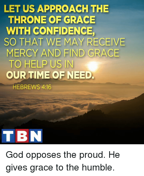 Memes, Humble, and 🤖: LET US APPROACH THE  THRONE OF GRACE  WITH CONFIDENCE  SO THAT WE MAY RECEIVE  MERCY AND FIND GRACE  TO HELP US IN  OUR TIME OF NEED.  HEBREWS 4:16  TIBN God opposes the proud. He gives grace to the humble.