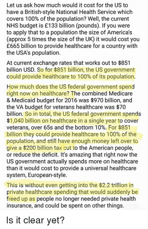 Medicare: Let us ask how much would it cost for the US to  have a British-style National Health Service which  covers 100% of the population? Well, the current  NHS budget is £133 billion (pounds). If you were  to apply that to a population the size of America's  (approx 5 times the size of the UK) it would cost you  £665 billion to provide healthcare for a country with  the USA's population.  At current exchange rates that works out to $851  billion USD. So for $851 billion, the US government  could provide healthcare to 100% of its population.  How much does the US federal government spend  right now on healthcare? The combined Medicare  & Medicaid budget for 2016 was $970 billion, and  the VA budget for veterans healthcare was $70  billion. So in total, the US federal government spends  $1,040 billion on healthcare in a single year to cover  veterans, over 65s and the bottom 10%. For $851  billion they could provide healthcare to 100% of the  population, and still have enough money left over to  give a $200 billion tax cut to the American people,  or reduce the deficit. It's amazing that right now the  US government actually spends more on healthcare  than it would cost to provide a universal healthcare  system, European-style.  This is without even getting into the $2.2 trlion in  private healthcare spending that would suddenly be  freed up as people no longer needed private health  insurance, and could be spent on other things. Is it clear yet?