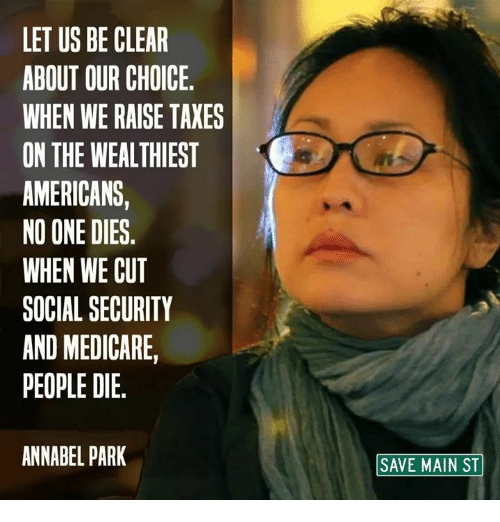 Medicare: LET US BE CLEAR  ABOUT OUR CHOICE.  WHEN WE RAISE TAXES  ON THE WEALTHIEST  AMERICANS,  NO ONE DIES.  WHEN WE CUT  SOCIAL SECURITY  AND MEDICARE,  PEOPLE DIE.  ANNABEL PARK  SAVE MAIN ST