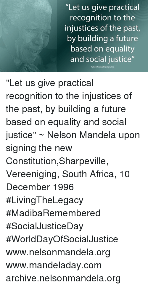"""Africa, Future, and Memes: """"Let us give practical  recognition to the  injustices of the past,  by building a future  based on equality  and social justice""""  Nelson Rolihlahla Mandela """"Let us give practical recognition to the injustices of the past, by building a future based on equality and social justice"""" ~ Nelson Mandela upon signing the new Constitution,Sharpeville, Vereeniging, South Africa, 10 December 1996 #LivingTheLegacy #MadibaRemembered #SocialJusticeDay #WorldDayOfSocialJustice   www.nelsonmandela.org www.mandeladay.com archive.nelsonmandela.org"""