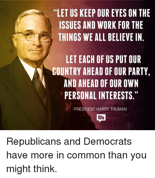 """Memes, Common, and 🤖: """"LET US KEEP OUR EYES ON THE  ISSUES AND WORK FOR THE  THINGS WE ALL BELIEVE IN  LETEACH OF US PUT OUR  COUNTRY AHEAD OF OUR PARTY,  AND AHEAD OF OUR OWN  PERSONAL INTERESTS.""""  PRESIDENT HARRY TRUMAN Republicans and Democrats have more in common than you might think."""