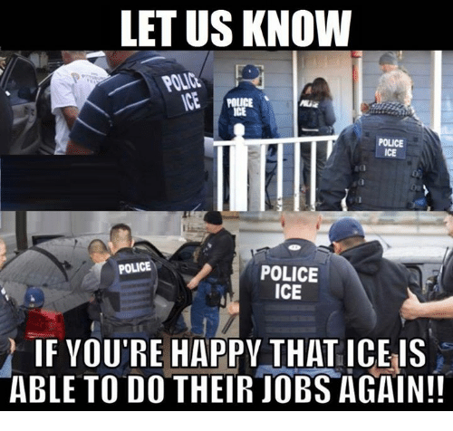 Memes, Police, and Happy: LET US KNOW  POLICE  POLICE  ICE  POLICE  POLICE  ICE  IF YOU'RE HAPPY THAT ICE IS  ABLE TO DO THEIR JOBS AGAIN!!