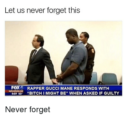 "Bitch, Gucci, and Gucci Mane: Let us never forget this  FOX 5 RAPPER GUCCI MANE RESPONDS WITH  BITCH IMIGHT BE"" WHEN ASKED IF GUILTY  507 53 Never forget"