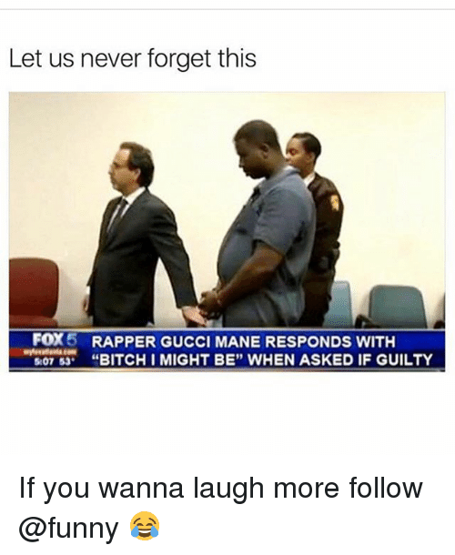"""Bitch, Funny, and Gucci: Let us never forget this  FOX5  RAPPER GUCCI MANE RESPONDS WITH  """"BITCH I MIGHT BE"""" WHEN ASKED IF GUILTY If you wanna laugh more follow @funny 😂"""