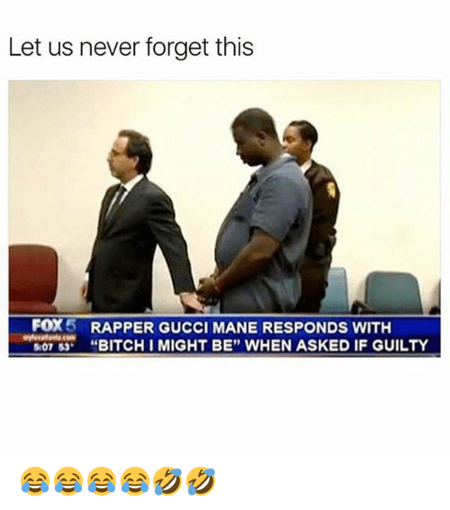 """Bitch, Gucci, and Gucci Mane: Let us never forget this  FOX5  RAPPER GUCCI MANE RESPONDS WITH  """"BITCH I MIGHT BE"""" WHEN ASKED IF GUILTY  07 53 😂😂😂😂🤣🤣"""
