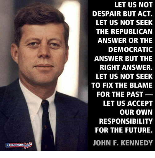 Future, John F. Kennedy, and Despair: LET US NOT  DESPAIR BUT ACT.  LET US NOT SEEK  THE REPUBLICAN  ANSWER OR THE  DEMOCRATIC  ANSWER BUT THE  RIGHT ANSWER.  LET US NOT SEEK  TO FIX THE BLAME  FOR THE PAST  LET US ACCEPT  OUR OWN  RESPONSIBILITY  FOR THE FUTURE.  JOHN F. KENNEDY