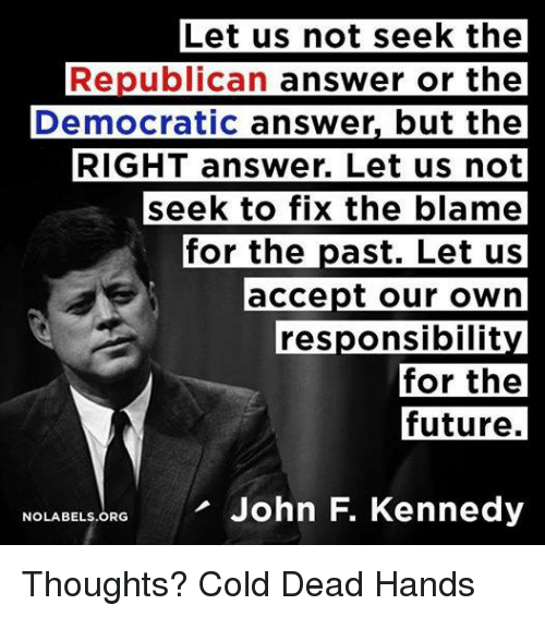 Cold: Let us not seek the  Republican answer or the  Democratic answer, but the  RIGHT answer. Let us not  seek to fix the blame  for the  past. Let us  accept our own  responsibilit  for the  future.  NOLABELs.ORG John F. Kennedy Thoughts? Cold Dead Hands