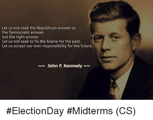 Midterms: Let us not seek the Republican answer or  the Democratic answer,  but the right answer.  Let us not seek to fix the blame for the past  Let us accept our own responsibility for the future.  N John F KennedyNN #ElectionDay #Midterms (CS)
