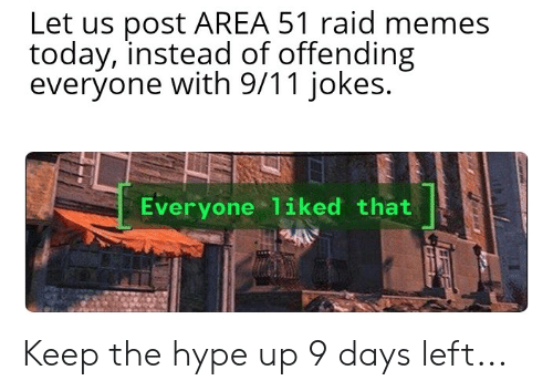 9 11 jokes: Let us post AREA 51 raid memes  today, instead of offending  everyone with 9/11 jokes.  Everyone 1iked that Keep the hype up 9 days left...