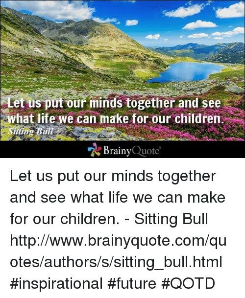 Life: Let us put our minds together and see  What life we can make for our children  Brainy  Quote Let us put our minds together and see what life we can make for our children. - Sitting Bull http://www.brainyquote.com/quotes/authors/s/sitting_bull.html #inspirational #future #QOTD