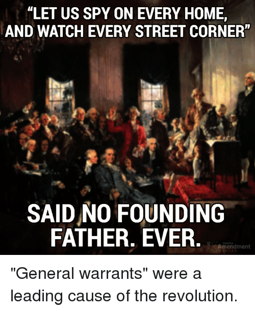 """warrants: """"LET US SPY ON EVERY HOME,  AND WATCH EVERY STREET CORNER""""  SAID NO FOUNDING  FATHER. EVER,  TENTH  Amendment """"General warrants"""" were a leading cause of the revolution."""