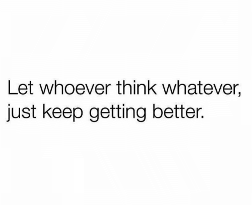 Getting Better: Let whoever think whatever,  just keep getting better.