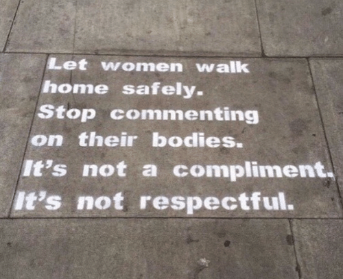 respectful: Let women walk  home safely.  Stop commenting  on their bodies.  It's not a compliment  It's not respectful.