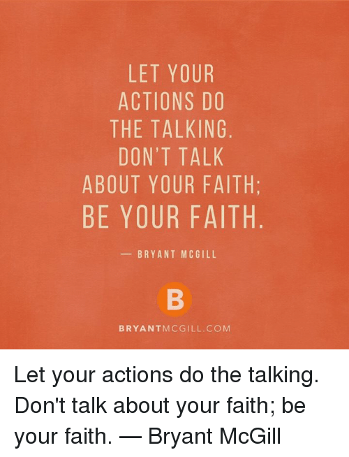 Memes, Faith, and Bryant McGill: LET YOUR  ACTIONS DO  THE TALKING  DON'T TALK  ABOUT YOUR FAITH  BE YOUR FAITH  BRYANT MCGILL  BRYANTMCGILL.COM Let your actions do the talking. Don't talk about your faith; be your faith.   — Bryant McGill