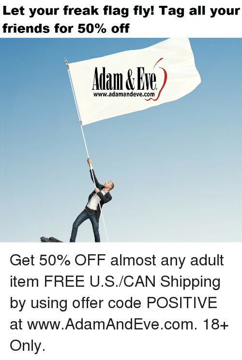 Friends, Free, and Http: Let your freak flag fly! Tag all your  friends for 50% off  www.adamandeve.com Get 50% OFF almost any adult item  FREE U.S./CAN Shipping by using offer code POSITIVE at www.AdamAndEve.com.  18+ Only.