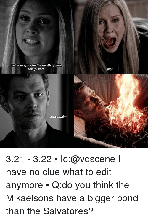 Memes, Death, and 🤖: Let your spite be the death of you.  See if icare.  No! 3.21 - 3.22 • Ic:@vdscene I have no clue what to edit anymore • Q:do you think the Mikaelsons have a bigger bond than the Salvatores?