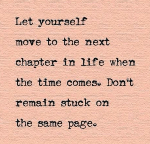 on the same page: Let yourself  move to the next  chapter in life when  the time comes. Don't  remain stuck on  the same page.
