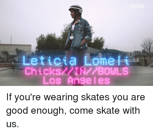 Memes, Good, and Los Angeles: Leticia Lome  i  AMIN ABOULS  Los Angeles If you're wearing skates you are good enough, come skate with us.