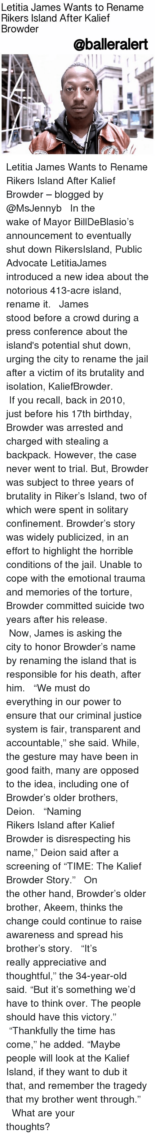"""17Th Birthdays: Letitia James Wants to Rename  Rikers Island After Kalief  Browder  @balleralert Letitia James Wants to Rename Rikers Island After Kalief Browder – blogged by @MsJennyb ⠀⠀⠀⠀⠀⠀⠀ ⠀⠀⠀⠀⠀⠀⠀ In the wake of Mayor BillDeBlasio's announcement to eventually shut down RikersIsland, Public Advocate LetitiaJames introduced a new idea about the notorious 413-acre island, rename it. ⠀⠀⠀⠀⠀⠀⠀ ⠀⠀⠀⠀⠀⠀⠀ James stood before a crowd during a press conference about the island's potential shut down, urging the city to rename the jail after a victim of its brutality and isolation, KaliefBrowder. ⠀⠀⠀⠀⠀⠀⠀ ⠀⠀⠀⠀⠀⠀⠀ If you recall, back in 2010, just before his 17th birthday, Browder was arrested and charged with stealing a backpack. However, the case never went to trial. But, Browder was subject to three years of brutality in Riker's Island, two of which were spent in solitary confinement. Browder's story was widely publicized, in an effort to highlight the horrible conditions of the jail. Unable to cope with the emotional trauma and memories of the torture, Browder committed suicide two years after his release. ⠀⠀⠀⠀⠀⠀⠀ ⠀⠀⠀⠀⠀⠀⠀ Now, James is asking the city to honor Browder's name by renaming the island that is responsible for his death, after him. ⠀⠀⠀⠀⠀⠀⠀ ⠀⠀⠀⠀⠀⠀⠀ """"We must do everything in our power to ensure that our criminal justice system is fair, transparent and accountable,"""" she said. While, the gesture may have been in good faith, many are opposed to the idea, including one of Browder's older brothers, Deion. ⠀⠀⠀⠀⠀⠀⠀ ⠀⠀⠀⠀⠀⠀⠀ """"Naming Rikers Island after Kalief Browder is disrespecting his name,"""" Deion said after a screening of """"TIME: The Kalief Browder Story."""" ⠀⠀⠀⠀⠀⠀⠀ ⠀⠀⠀⠀⠀⠀⠀ On the other hand, Browder's older brother, Akeem, thinks the change could continue to raise awareness and spread his brother's story. ⠀⠀⠀⠀⠀⠀⠀ ⠀⠀⠀⠀⠀⠀⠀ """"It's really appreciative and thoughtful,"""" the 34-year-old said. """"But it's something we'd have to think over. The people should have this victory."""" ⠀⠀⠀⠀⠀⠀"""