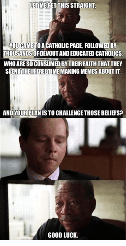 Catholic, Page, and Pages: LETMEGET THIS STRAIGHT  YOUCAMETOACATHOLIC PAGE FOLLOWED BY  THOUSANDSOFDEVOUTAND EDUCATED CATHOLICS.  WHO ARESOCONSUMED BY THEIR FAITHTHAT THEY  SPENDTHEIR FREETIME MAKINGMEMES ABOUT IT.  AND YOUR PLANIS TO CHALLENGE THOSEBELIEFS?  GOODLUCK