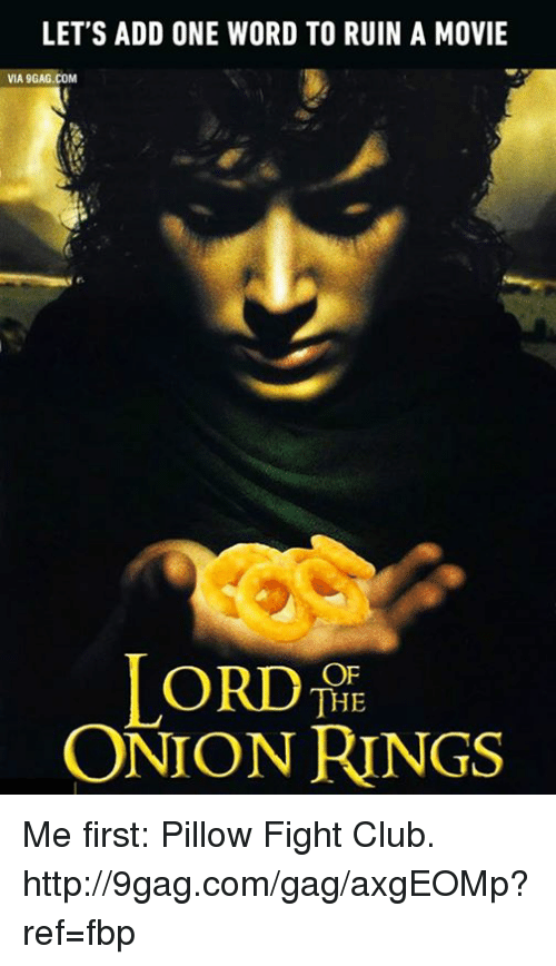 Onion Ring: LET'S ADD ONE WORD TO RUIN A MOVIE  VIA 9GAG.COM  ORDTHE  ONION RINGS Me first: Pillow Fight Club. http://9gag.com/gag/axgEOMp?ref=fbp