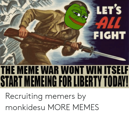 meme war: LET'S  ALL  FIGHT  THE MEME WAR WONT WIN ITSELF  START MEMEING FOR LIBERTY TODAY! Recruiting memers by monkidesu MORE MEMES