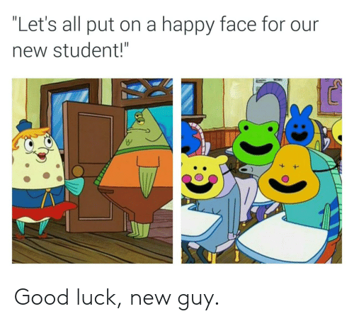 "happy face: ""Let's all put on a happy face for our  new student!"" Good luck, new guy."