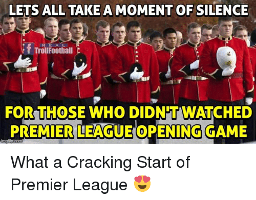 Memes, Premier League, and Game: LETS ALL TAKE A MOMENT OF SILENCE  RE A L  TrollFootball  FOR THOSE WHO DIDN'TWATCHED  PREMIERLEAG UEOPENING GAME What a Cracking Start of Premier League 😍