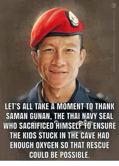 navy seal: LET'S ALL TAKE A MOMENT TO THANK  SAMAN GUNAN, THE THAI NAVY SEAL  WHO SACRIFICED IMSEL TO ENSURE  THE KIDS STUCK IN THE CAVE HAD  ENOUGH OXYGEN SO THAT RESCUE  COULD BE POSSIBLE.