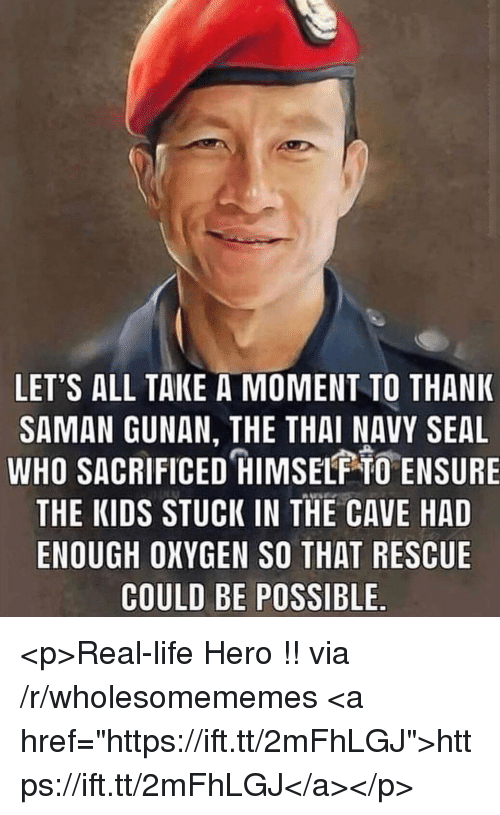 "navy seal: LET'S ALL TAKE A MOMENT TO THANK  SAMAN GUNAN, THE THAI NAVY SEAL  WHO SACRIFICED HIMSELF O ENSURE  THE KIDS STUCK IN THE CAVE HAD  ENOUGH OXYGEN SO THAT RESCUE  COULD BE POSSIBLE <p>Real-life Hero !! via /r/wholesomememes <a href=""https://ift.tt/2mFhLGJ"">https://ift.tt/2mFhLGJ</a></p>"