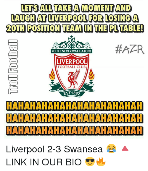 Dothing: LETS ALL TAKE A MOMENTAND  LAUGHAT LIVERPOOL FOR LOSING A  DOTH POSITION TEAM IN THE PLTABLE!  #APR  You LL NEVER WALK ALONE  LIVERPOOL  FOOTBALL CLuB  EST 1892  HAHAHAHAHAHAHAHAHAHAHAH  HAHAHAHAHAHAHAHAHAHAHAH  HAHAHAHAHAHAHAHAHAHAHAH Liverpool 2-3 Swansea 😂 🔺LINK IN OUR BIO 😎🔥