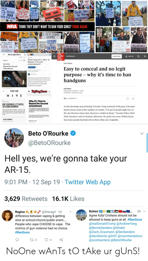 """cold-dead-hands: LETS  BAN  KidS Ban  GUNS  GUMS  STUPID  ANOTHER N  AGAINST  ARE  GUNS  l WISH  Yes,I do  want to  Yes,I do  Take Guns  ОВАМА  want to  take away  THE 2ND  AMENDMENT  Grab em  REPEAL  Out of the  take auay  HAD Equation  guns  you can keep  your muskets  by the  your  your guns.  *you can keep  your muskets  Gun  TAKEN YOUR GUNS  MIDTERMS  Now  Control  OKAY,  WE WILL PRYIT  FROM YOUR COLD  DEAD HANDS!  NRA THINK THEY DON'T WANT TO BAN YOUR GUNS? THINK AGAIN.  BEINO UBERTABIAN  YES  I WANT  TO TAKE  GUNS!  LOCK DOWN  GUNS  BAN GUNS  YOUR  STOP THE  NRA!  NUTTY  RECKLESS  LAMORAL  If nobody  had a gun,  OKAY,  WE WILL PRYIT  FROM YOUR COLD  DEAD HANDS!  FREEDOM  GUN FREE  THE RHT TO BEAR A  IS ANTIQUATE D  THE RHT TO BEAR AUHAS  nobody  would  need  1s ANTIQUATED  IS  REPEAL THE 2ND YES IN FACT  I AM HERE TO  AMENDMENT NOW TAKE YOUR GUNS  REPEAL THE 2ND  AMENDMENT NO  YES IN FACT  I AM HERE TO  TAKE YOUR GUNS  a gun!  THE  E GLOBE  AND  MAIL  The New Hork Times  рг  LOG IN  EDITORIALS  SUBSCRIBE  SUBSCRIBE  LOG IN  POLITICS  What Would It Take To  2202  Opinion  Repeal The 2nd  Amendment?  EDITORIAL  BRET STEPHENS  Repeal the Second  Amendment  Listen 3:15  Easy to conceal and no legit  purpose - why it's time to ban  handguns  February 27, 2018 5:02 AM ET  Heard on Morning Edition  MDCCLXXVI  RON ELVING  Following the mass shooting in Florida, we've  heard a lot of talk about guns. In this country,  it's hard to restrict guns because of the  Second Amendment. Is it time for that  amendment to be repealed?  Victor J. Blue/Bloomberg  EDITORIAL  = RejlingStone  VANITY FAIR  PUBLISHED AUGUST 6, 2019  UPDATED 7 MINUTES AGO  HIVE  73 COMMENTS  Why It's Time to  Repeal the Second  Amendment  Bill of Wrongs  KURT EICHENWALD: LET'S REPEAL  THE SECOND AMENDMENT  As the shootings spread during Toronto's long weekend of the gun, it became  """"Clt] needs to be repealed because it  is outdated, a threat to liberty and a  suicide pact,"""" says constitutional law  prof"""