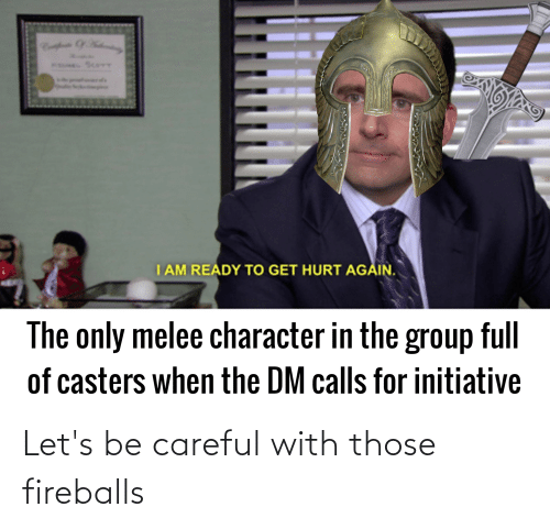 fireballs: Let's be careful with those fireballs