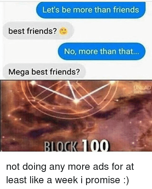 Anaconda, Friends, and Memes: Let's be more than friends  best friends?  No, more than that...  Mega best friends?  BLOCK 100 not doing any more ads for at least like a week i promise :)