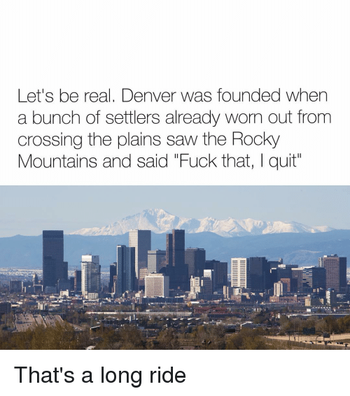 "Rocky: Let's be real, Denver was founded when  a bunch of settlers already worn out from  crossing the plains saw the Rocky  Mountains and said ""Fuck that, I quit That's a long ride"