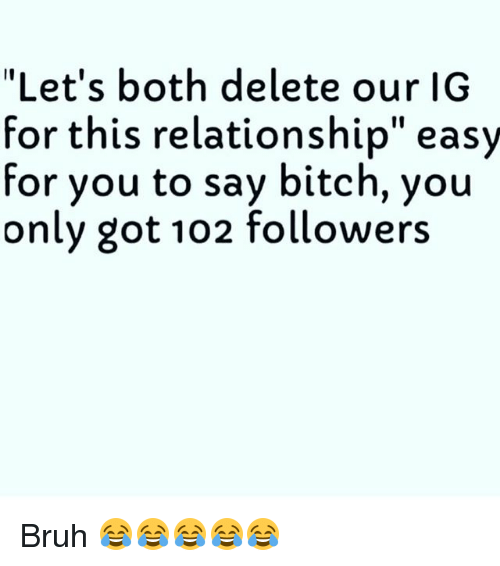 "boths: ""Let's both delete our IG  for this relationship"" easy  for you to say bitch, you  only got 102 followers Bruh 😂😂😂😂😂"